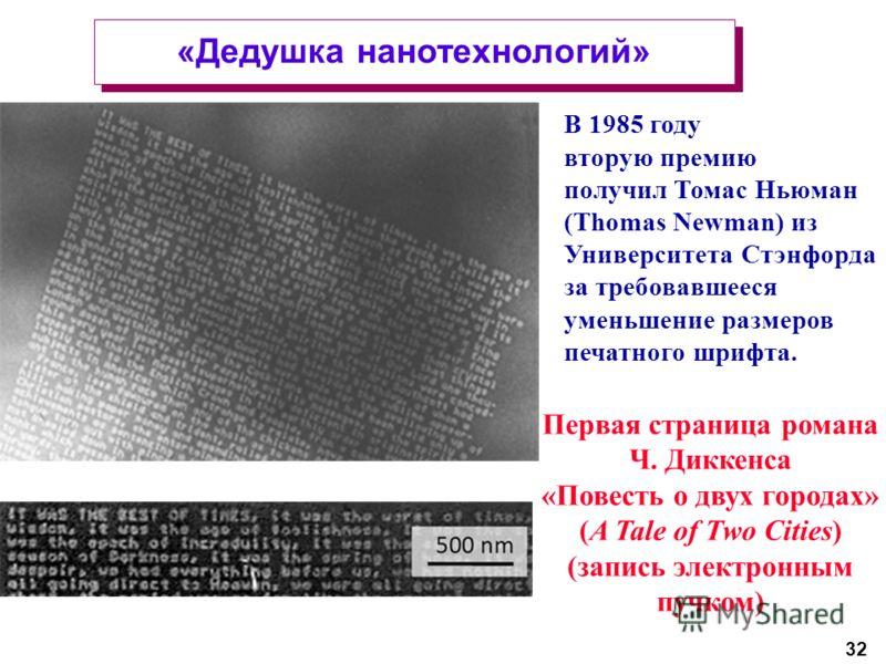 32 «Дедушка нанотехнологий» В 1985 году вторую премию получил Томас Ньюман (Thomas Newman) из Университета Стэнфорда за требовавшееся уменьшение размеров печатного шрифта. Первая страница романа Ч. Диккенса «Повесть о двух городах» (A Tale of Two Cit