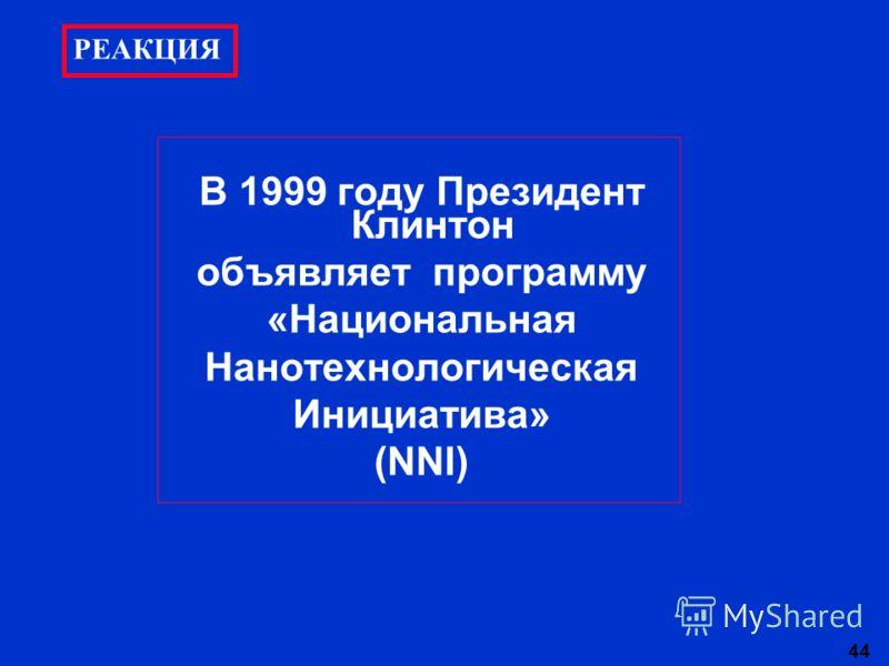 44 В 1999 году Президент Клинтон объявляет программу «Национальная Нанотехнологическая Инициатива» (NNI) РЕАКЦИЯ