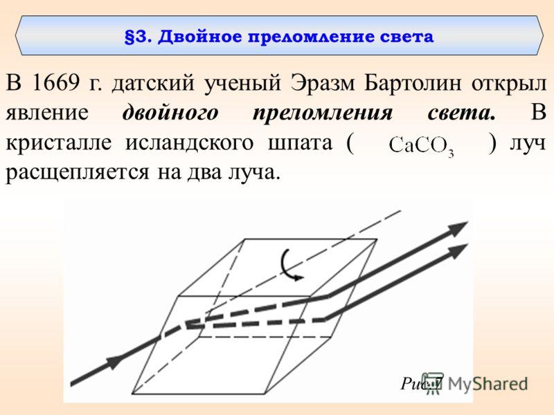 §3. Двойное преломление света В 1669 г. датский ученый Эразм Бартолин открыл явление двойного преломления света. В кристалле исландского шпата ( ) луч расщепляется на два луча. Рис.7