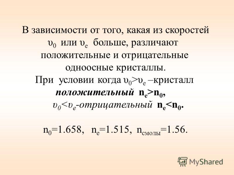 В зависимости от того, какая из скоростей υ 0 или υ е больше, различают положительные и отрицательные одноосные кристаллы. При условии когда υ 0 >υ е –кристалл положительный n е >n 0, υ 0