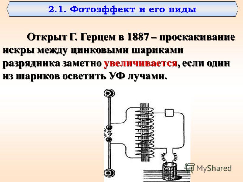 Открыт Г. Герцем в 1887 – проскакивание искры между цинковыми шариками разрядника заметно увеличивается, если один из шариков осветить УФ лучами. 2.1. Фотоэффект и его виды