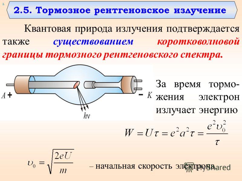 х 2.5. Тормозное рентгеновское излучение Квантовая природа излучения подтверждается также существованием коротковолновой границы тормозного рентгеновского спектра. За время тормо- жения электрон излучает энергию – начальная скорость электрона.