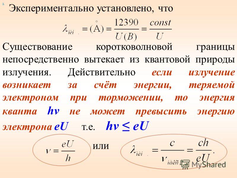 х Экспериментально установлено, что Существование коротковолновой границы непосредственно вытекает из квантовой природы излучения. Действительно если излучение возникает за счёт энергии, теряемой электроном при торможении, то энергия кванта hν не мож