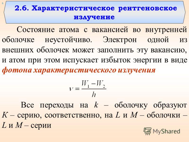 2.6. Характеристическое рентгеновское излучение х Все переходы на k – оболочку образуют К – серию, соответственно, на L и M – оболочки – L и M – серии Состояние атома с вакансией во внутренней оболочке неустойчиво. Электрон одной из внешних оболочек