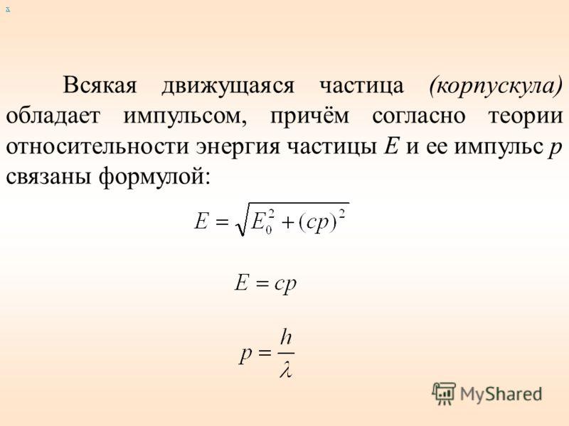 х Всякая движущаяся частица (корпускула) обладает импульсом, причём согласно теории относительности энергия частицы Е и ее импульс p связаны формулой: