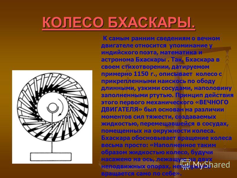 КОЛЕСО БХАСКАРЫ. К самым ранним сведениям о вечном двигателе относится упоминание у индийского поэта, математика и астронома Бхаскары. Так, Бхаскара в своем стихотворении, датируемом примерно 1150 г., описывает колесо с прикрепленными наискось по обо