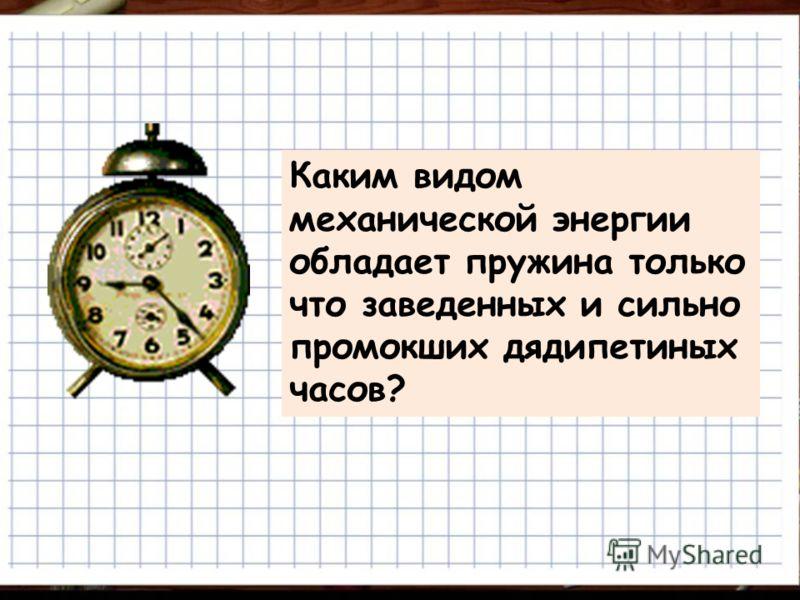 Каким видом механической энергии обладает пружина только что заведенных и сильно промокших дядипетиных часов?