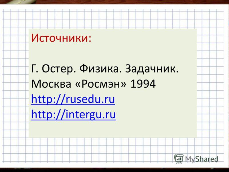 Источники: Г. Остер. Физика. Задачник. Москва «Росмэн» 1994 http://rusedu.ru http://intergu.ru