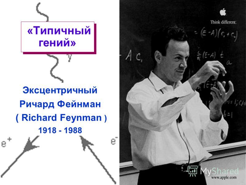 © H. Schroeder Loughborough University 1998Lecture 1.20 «Типичный гений» Эксцентричный Ричард Фейнман ( Richard Feynman ) 1918 - 1988