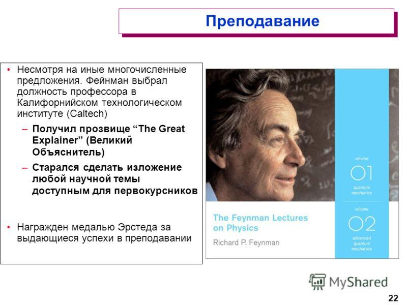 22 Преподавание Несмотря на иные многочисленные предложения. Фейнман выбрал должность профессора в Калифорнийском технологическом институте (Caltech) –Получил прозвище The Great Explainer (Великий Объяснитель) –Старался сделать изложение любой научно
