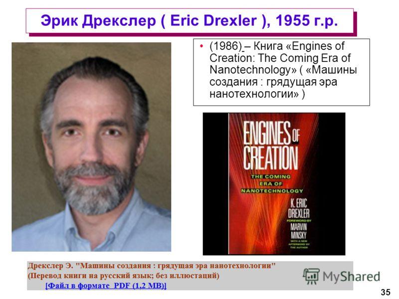35 Эрик Дрекслер ( Eric Drexler ), 1955 г.р. (1986) – Книга «Engines of Creation: The Coming Era of Nanotechnology» ( «Машины создания : грядущая эра нанотехнологии» )