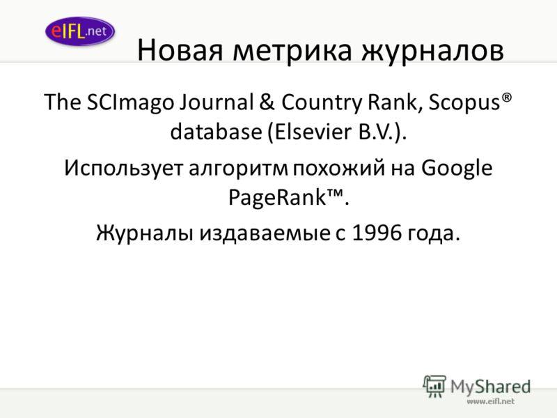 Новая метрика журналов The SCImago Journal & Country Rank, Scopus® database (Elsevier B.V.). Использует алгоритм похожий на Google PageRank. Журналы издаваемые с 1996 года.
