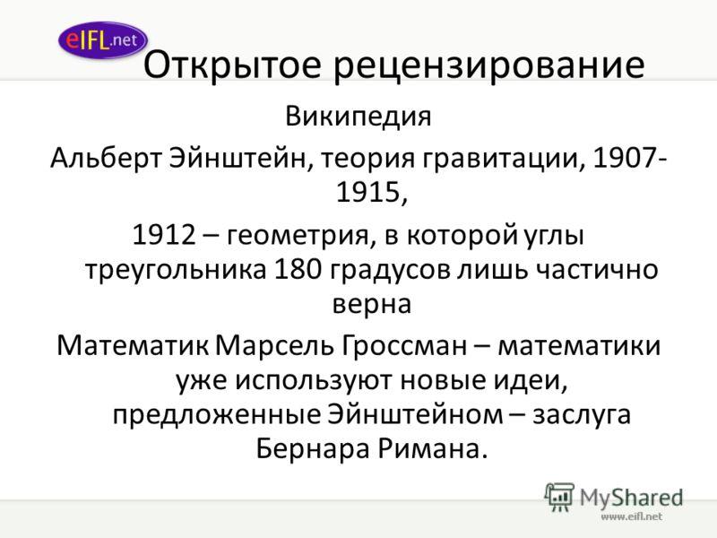 Открытое рецензирование Википедия Альберт Эйнштейн, теория гравитации, 1907- 1915, 1912 – геометрия, в которой углы треугольника 180 градусов лишь частично верна Математик Марсель Гроссман – математики уже используют новые идеи, предложенные Эйнштейн