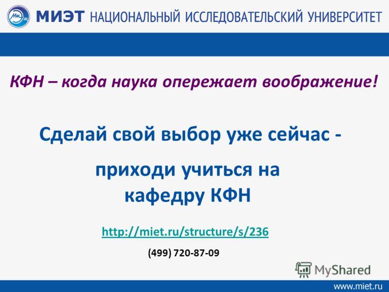 приходи учиться на кафедру КФН http://miet.ru/structure/s/236 (499) 720-87-09 Сделай свой выбор уже сейчас - КФН – когда наука опережает воображение!