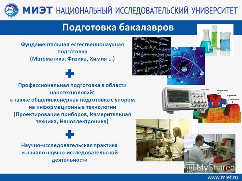 Подготовка бакалавров Фундаментальная естественнонаучная подготовка (Математика, Физика, Химия …) Профессиональная подготовка в области нанотехнологий ; а также общеинженерная подготовка с упором на информационные технологии (Проектирование приборов,