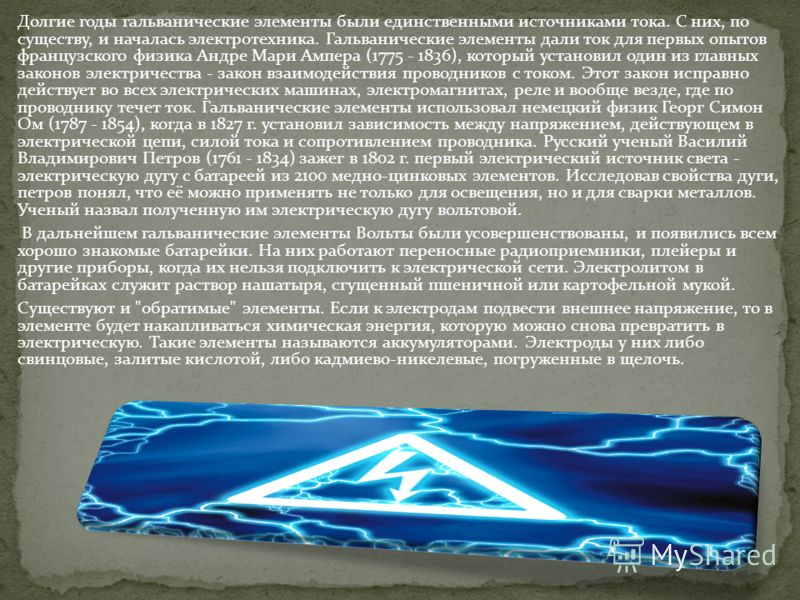 Долгие годы гальванические элементы были единственными источниками тока. С них, по существу, и началась электротехника. Гальванические элементы дали ток для первых опытов французского физика Андре Мари Ампера (1775 - 1836), который установил один из