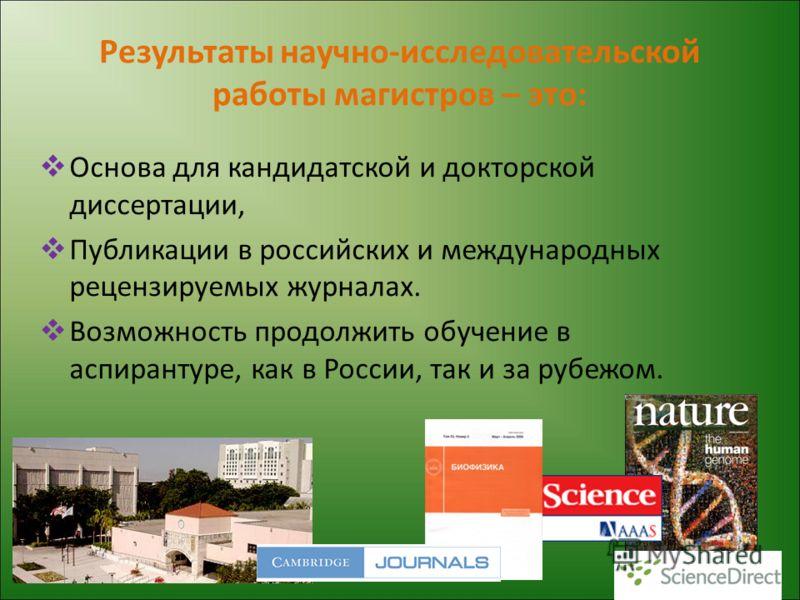 Результаты научно-исследовательской работы магистров – это: Основа для кандидатской и докторской диссертации, Публикации в российских и международных рецензируемых журналах. Возможность продолжить обучение в аспирантуре, как в России, так и за рубежо