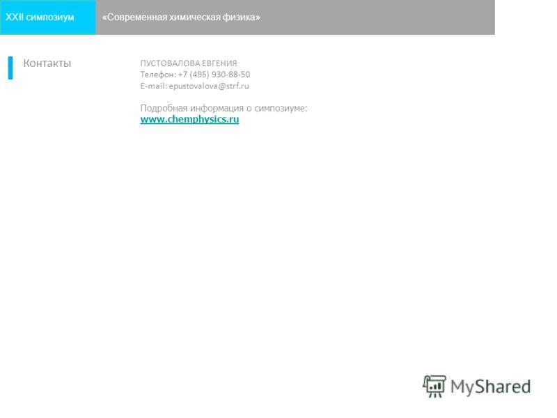 ПУСТОВАЛОВА ЕВГЕНИЯ Телефон: +7 (495) 930-88-50 E-mail: epustovalova@strf.ru Подробная информация о симпозиуме: www.chemphysics.ru 9 Контакты XXII симпозиум«Современная химическая физика»