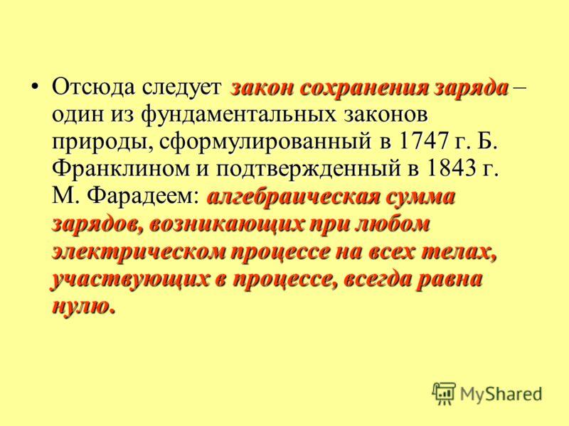 Отсюда следует закон сохранения заряда – один из фундаментальных законов природы, сформулированный в 1747 г. Б. Франклином и подтвержденный в 1843 г. М. Фарадеем: алгебраическая сумма зарядов, возникающих при любом электрическом процессе на всех тела