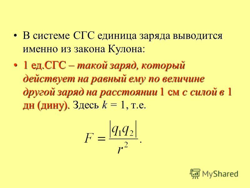 В системе СГС единица заряда выводится именно из закона Кулона:В системе СГС единица заряда выводится именно из закона Кулона: 1 ед.СГС – такой заряд, который действует на равный ему по величине другой заряд на расстоянии 1 см с силой в 1 дн (дину).