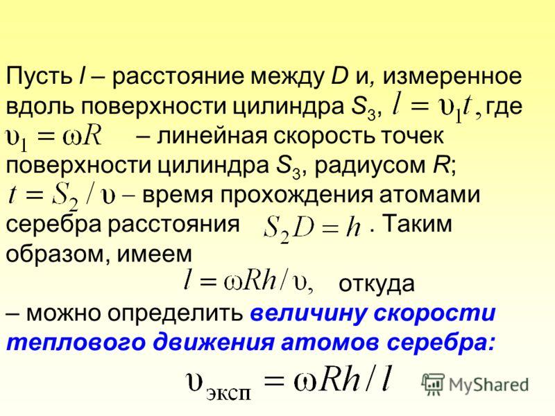 Пусть l – расстояние между D и, измеренное вдоль поверхности цилиндра S 3, где – линейная скорость точек поверхности цилиндра S 3, радиусом R; время прохождения атомами серебра расстояния. Таким образом, имеем откуда – можно определить величину скоро