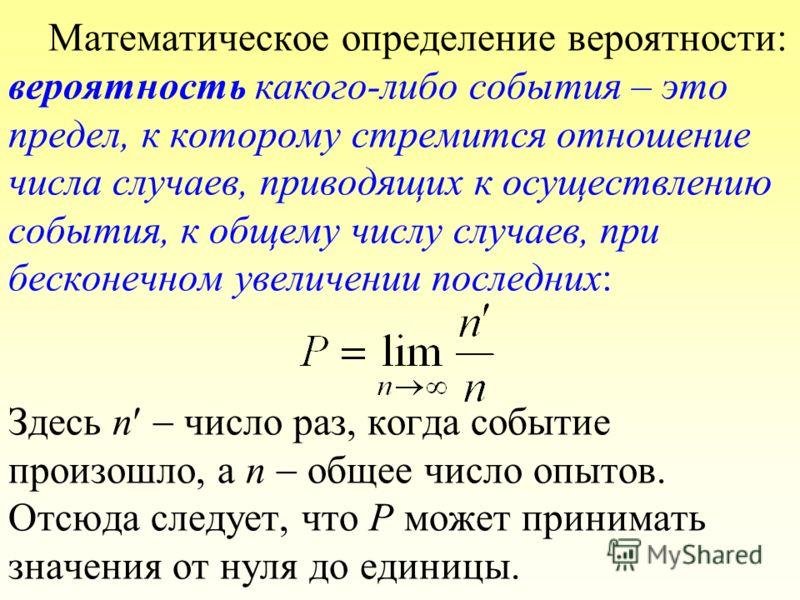 Математическое определение вероятности: вероятность какого-либо события – это предел, к которому стремится отношение числа случаев, приводящих к осуществлению события, к общему числу случаев, при бесконечном увеличении последних: Здесь n число раз, к
