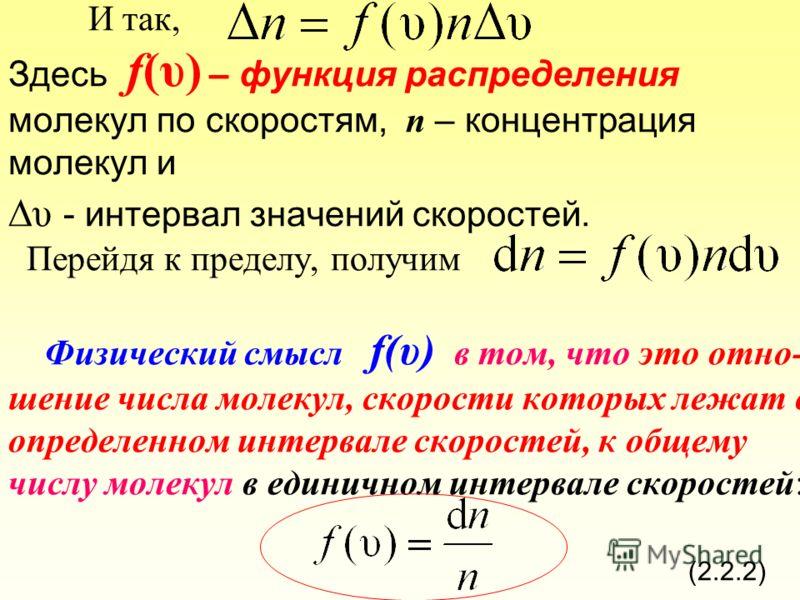 И так, Здесь f(υ) – функция распределения молекул по скоростям, n – концентрация молекул и υ - интервал значений скоростей. Перейдя к пределу, получим Физический смысл f(υ) в том, что это отно- шение числа молекул, скорости которых лежат в определенн