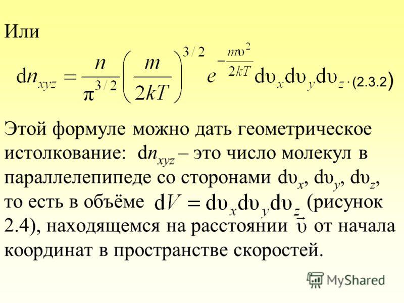 Или (2.3.2 ) Этой формуле можно дать геометрическое истолкование: dn xyz – это число молекул в параллелепипеде со сторонами dυ x, dυ y, dυ z, то есть в объёме (рисунок 2.4), находящемся на расстоянии от начала координат в пространстве скоростей.