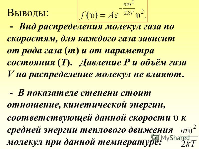 Выводы: - Вид распределения молекул газа по скоростям, для каждого газа зависит от рода газа (m) и от параметра состояния (Т). Давление P и объём газа V на распределение молекул не влияют. - В показателе степени стоит отношение, кинетической энергии,