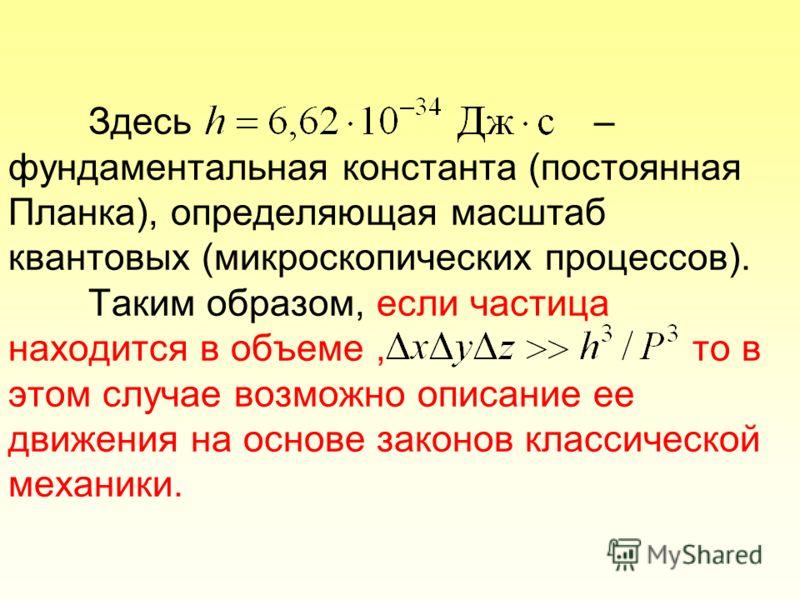 Здесь – фундаментальная константа (постоянная Планка), определяющая масштаб квантовых (микроскопических процессов). Таким образом, если частица находится в объеме, то в этом случае возможно описание ее движения на основе законов классической механики