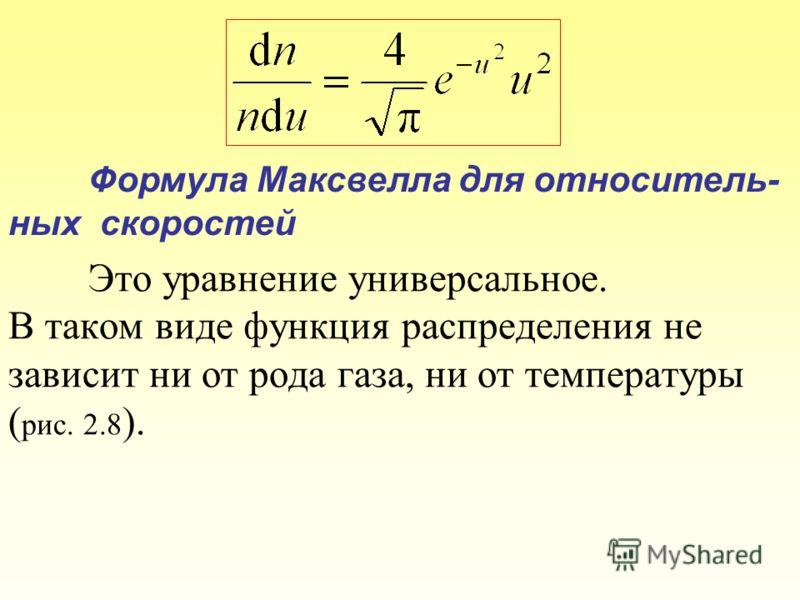 Это уравнение универсальное. В таком виде функция распределения не зависит ни от рода газа, ни от температуры ( рис. 2.8 ). Формула Максвелла для относитель- ных скоростей