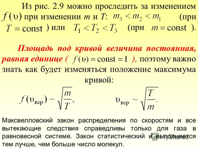 Из рис. 2.9 можно проследить за изменением при изменении m и T: (при ) или (при ). Площадь под кривой величина постоянная, равная единице ( ), поэтому важно знать как будет изменяться положение максимума кривой: Максвелловский закон распределения по