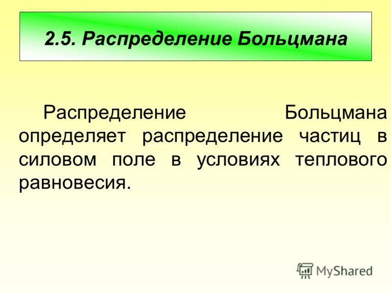 2.5. Распределение Больцмана Распределение Больцмана определяет распределение частиц в силовом поле в условиях теплового равновесия.