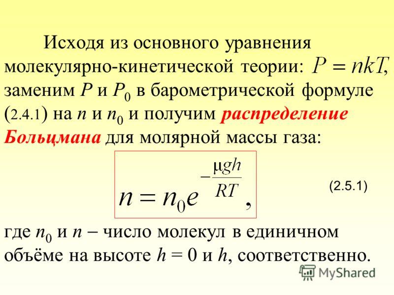 Исходя из основного уравнения молекулярно-кинетической теории:, заменим P и P 0 в барометрической формуле ( 2.4.1 ) на n и n 0 и получим распределение Больцмана для молярной массы газа: (2.5.1) где n 0 и n число молекул в единичном объёме на высоте h
