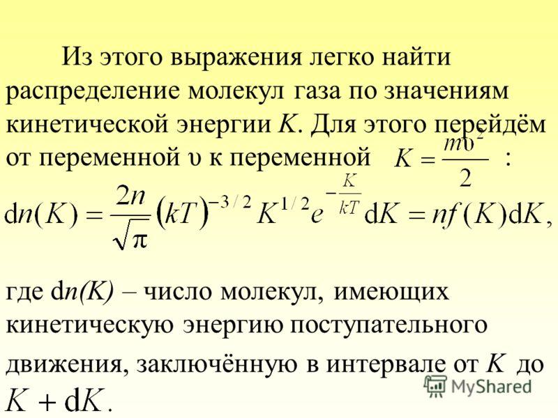 Из этого выражения легко найти распределение молекул газа по значениям кинетической энергии K. Для этого перейдём от переменной υ к переменной : где dn(K) – число молекул, имеющих кинетическую энергию поступательного движения, заключённую в интервале