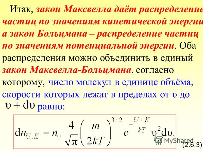 Итак, закон Максвелла даёт распределение частиц по значениям кинетической энергии а закон Больцмана – распределение частиц по значениям потенциальной энергии. Оба распределения можно объединить в единый закон Максвелла-Больцмана, согласно которому, ч