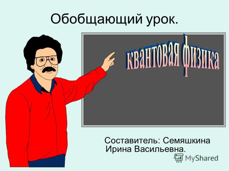 Обобщающий урок. Составитель: Семяшкина Ирина Васильевна.