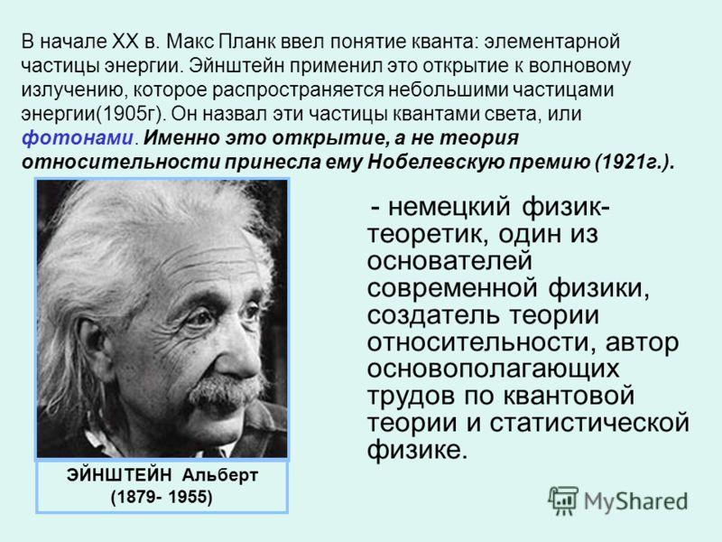 В начале ХХ в. Макс Планк ввел понятие кванта: элементарной частицы энергии. Эйнштейн применил это открытие к волновому излучению, которое распространяется небольшими частицами энергии(1905г). Он назвал эти частицы квантами света, или фотонами. Именн