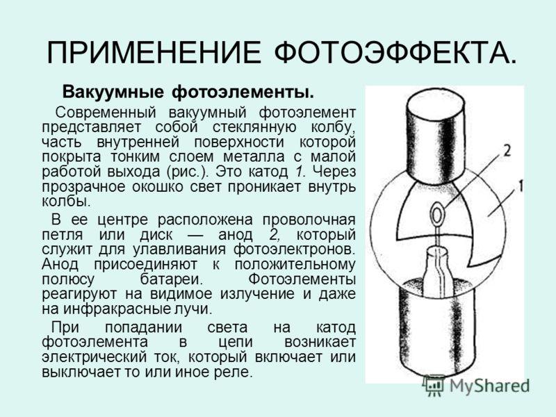 ПРИМЕНЕНИЕ ФОТОЭФФЕКТА. Вакуумные фотоэлементы. Современный вакуумный фотоэлемент представляет собой стеклянную колбу, часть внутренней поверхности которой покрыта тонким слоем металла с малой работой выхода (рис.). Это катод 1. Через прозрачное окош