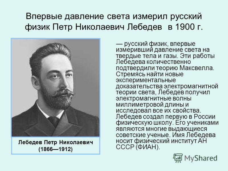 Впервые давление света измерил русский физик Петр Николаевич Лебедев в 1900 г. русский физик, впервые измеривший давление света на твердые тела и газы. Эти работы Лебедева количественно подтвердили теорию Максвелла. Стремясь найти новые экспериментал