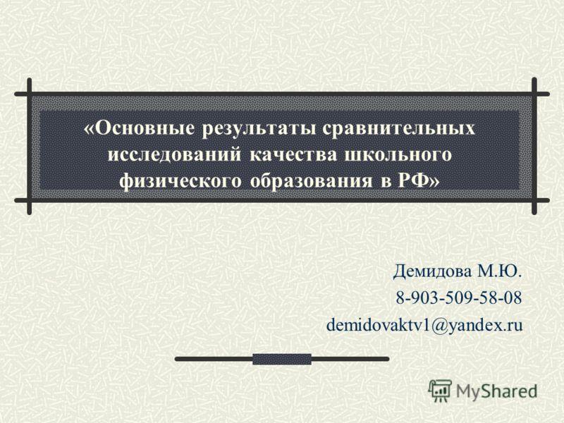 «Основные результаты сравнительных исследований качества школьного физического образования в РФ» Демидова М.Ю. 8-903-509-58-08 demidovaktv1@yandex.ru