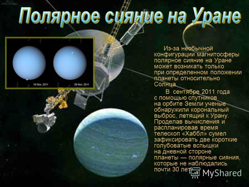 Из-за необычной конфигурации магнитосферы полярное сияние на Уране может возникать только при определенном положении планеты относительно Солнца. В сентябре 2011 года с помощью спутников на орбите Земли ученые обнаружили корональный выброс, летящий к