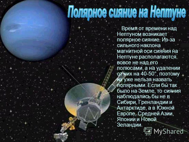 Время от времени над Нептуном возникает полярное сияние. Из-за сильного наклона магнитной оси сияния на Нептуне располагаются вовсе не над его полюсами, а на удалении от них на 40-50°, поэтому их уже нельзя назвать полярными. Если бы так было на Земл