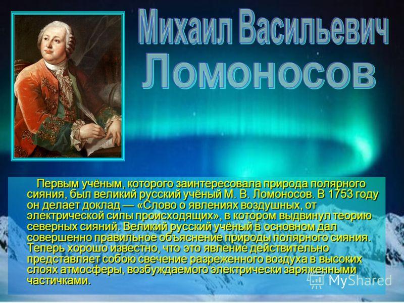 Первым учёным, которого заинтересовала природа полярного сияния, был великий русский учёный М. В. Ломоносов. В 1753 году он делает доклад «Слово о явлениях воздушных, от электрической силы происходящих», в котором выдвинул теорию северных сияний. Вел