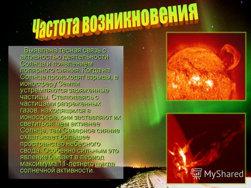 Выявлена тесная связь с активностью деятельности Солнца и появлением полярного сияния. Когда на Солнце происходят взрывы, в ионосферу Земли устремляются заряженные частицы. Сталкиваясь с частицами разреженных газов, находящихся в ионосфере, они заста