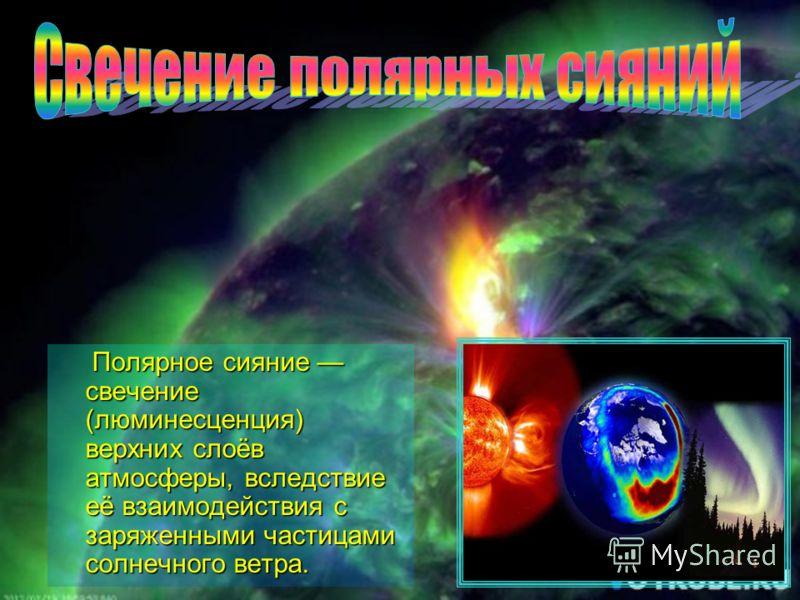 Полярное сияние свечение (люминесценция) верхних слоёв атмосферы, вследствие её взаимодействия с заряженными частицами солнечного ветра. Полярное сияние свечение (люминесценция) верхних слоёв атмосферы, вследствие её взаимодействия с заряженными част