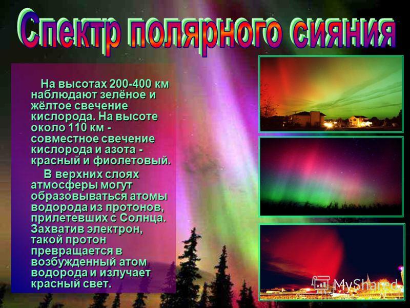 На высотах 200-400 км наблюдают зелёное и жёлтое свечение кислорода. На высоте около 110 км - совместное свечение кислорода и азота - красный и фиолетовый. На высотах 200-400 км наблюдают зелёное и жёлтое свечение кислорода. На высоте около 110 км -