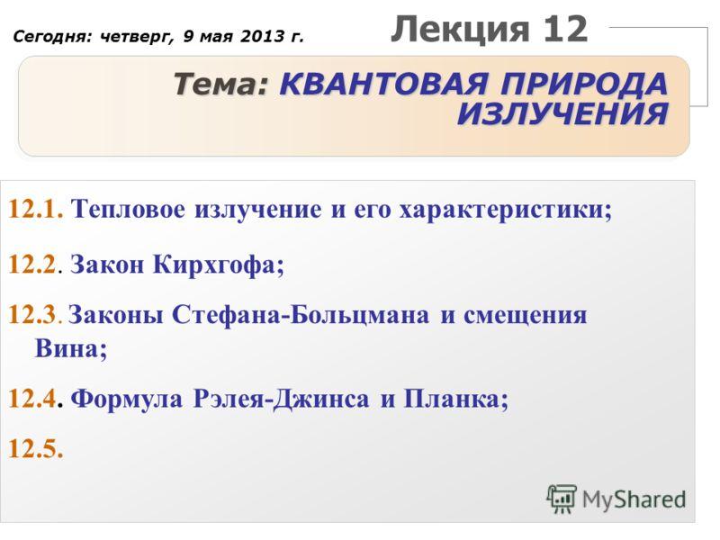 Лекция 12 Тема: КВАНТОВАЯ ПРИРОДА ИЗЛУЧЕНИЯ 12.1. Тепловое излучение и его характеристики; 12.2. Закон Кирхгофа; 12.3. Законы Стефана-Больцмана и смещения Вина; 12.4. Формула Рэлея-Джинса и Планка; 12.5. Сегодня: четверг, 9 мая 2013 г.