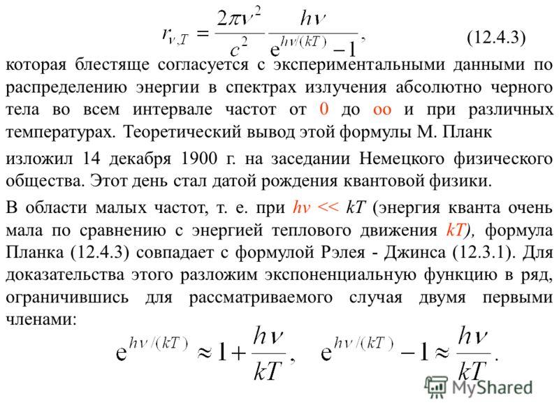 (12.4.3) которая блестяще согласуется с экспериментальными данными по распределению энергии в спектрах излучения абсолютно черного тела во всем интервале частот от 0 до оо и при различных температурах. Теоретический вывод этой формулы М. Планк изложи