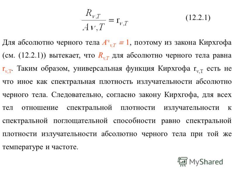 (12.2.1) Для абсолютно черного тела A ч v,T 1, поэтому из закона Кирхгофа (см. (12.2.1)) вытекает, что R v,Т для абсолютно черного тела равна r v,T. Таким образом, универсальная функция Кирхгофа r v,T есть не что иное как спектральная плотность излуч